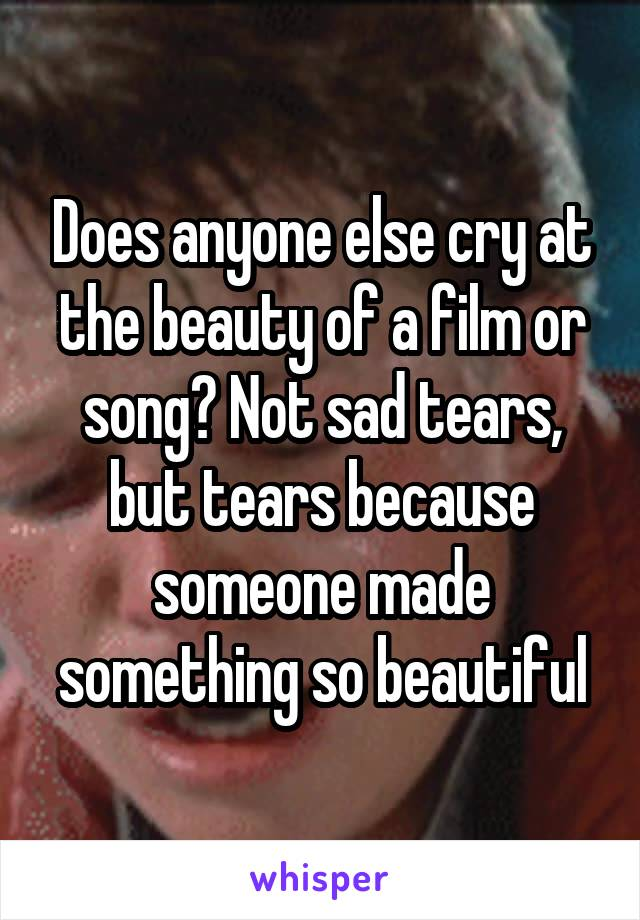 Does anyone else cry at the beauty of a film or song? Not sad tears, but tears because someone made something so beautiful
