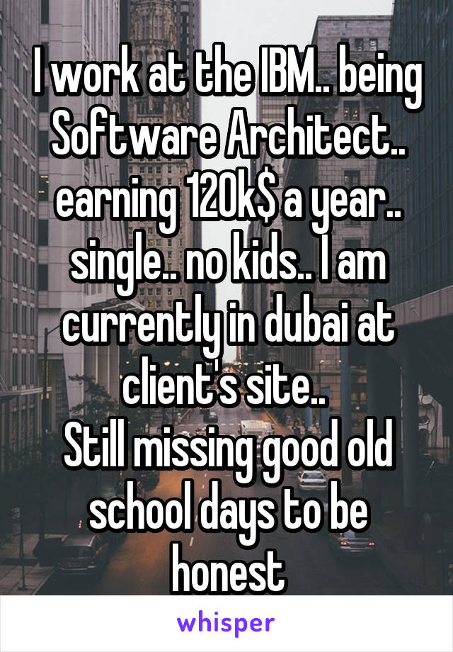 I work at the IBM.. being Software Architect.. earning 120k$ a year.. single.. no kids.. I am currently in dubai at client's site..  Still missing good old school days to be honest