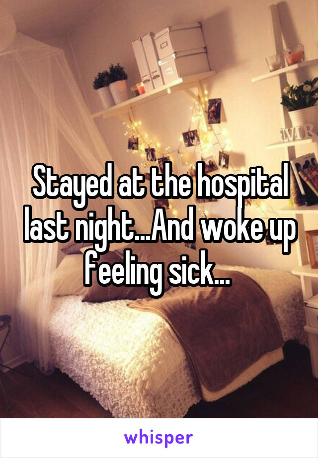 Stayed at the hospital last night...And woke up feeling sick...