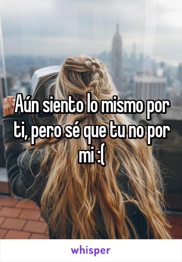 Aún siento lo mismo por ti, pero sé que tu no por mi :(