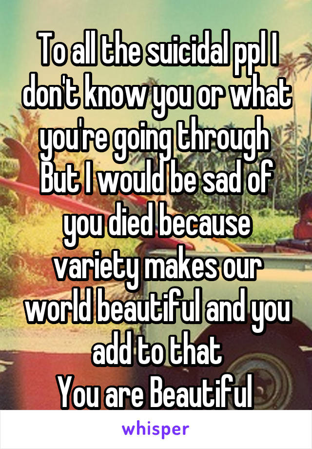 To all the suicidal ppl I don't know you or what you're going through  But I would be sad of you died because variety makes our world beautiful and you add to that You are Beautiful
