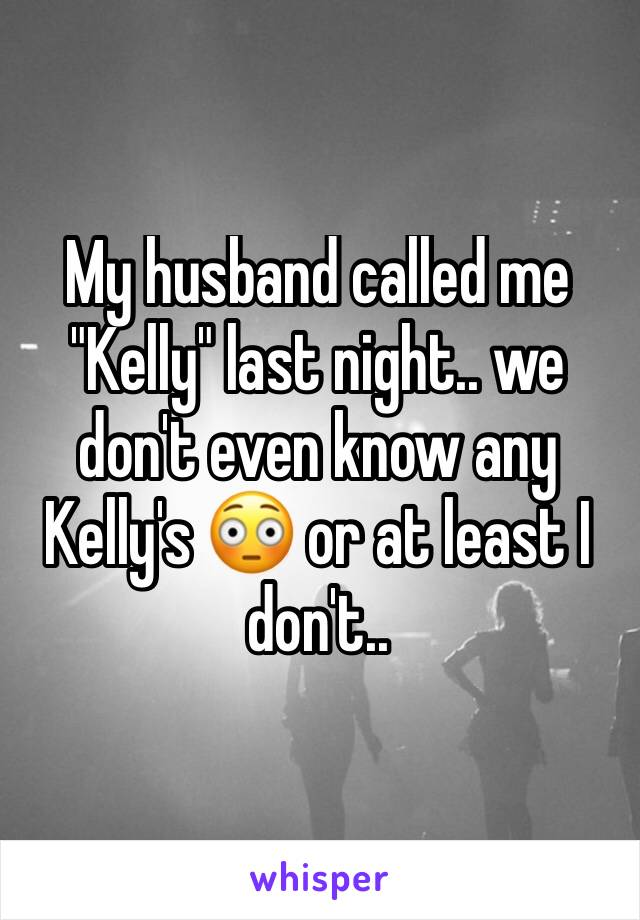 """My husband called me """"Kelly"""" last night.. we don't even know any Kelly's 😳 or at least I don't.."""