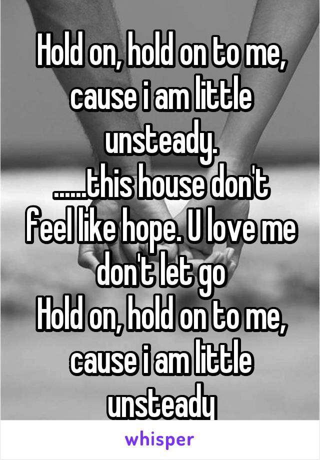 Hold on, hold on to me, cause i am little unsteady. ......this house don't feel like hope. U love me don't let go Hold on, hold on to me, cause i am little unsteady