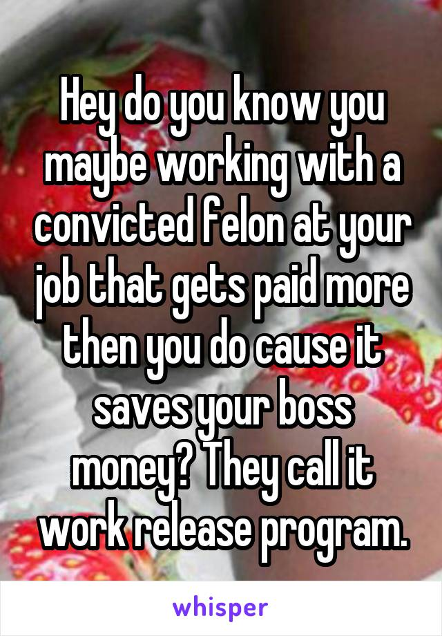 Hey do you know you maybe working with a convicted felon at your job that gets paid more then you do cause it saves your boss money? They call it work release program.