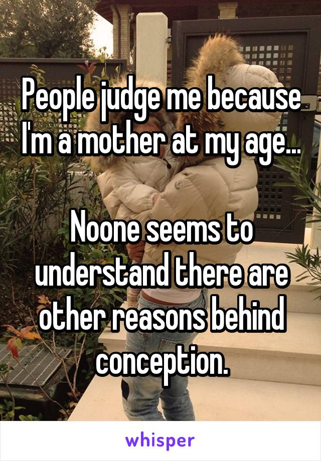 People judge me because I'm a mother at my age...  Noone seems to understand there are other reasons behind conception.