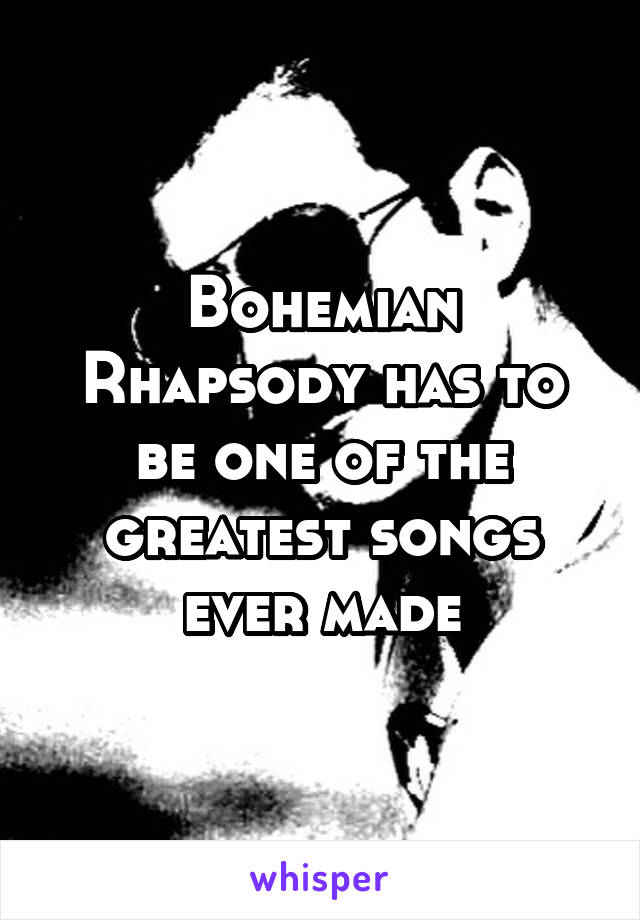 Bohemian Rhapsody has to be one of the greatest songs ever made