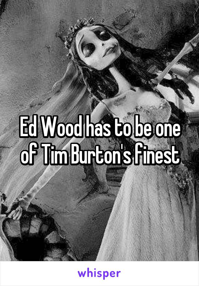 Ed Wood has to be one of Tim Burton's finest