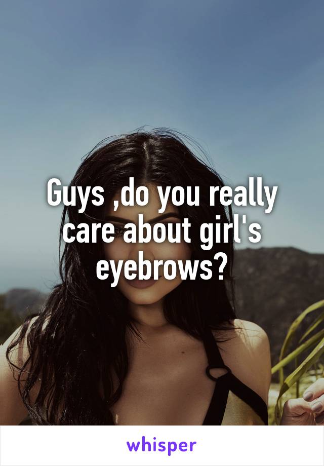 Guys ,do you really care about girl's eyebrows?