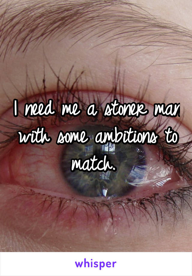 I need me a stoner man with some ambitions to match.