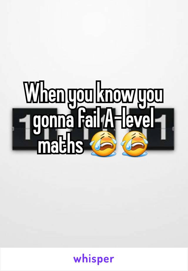 When you know you gonna fail A-level maths 😭😭