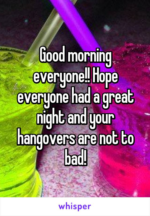 Good morning everyone!! Hope everyone had a great night and your hangovers are not to bad!