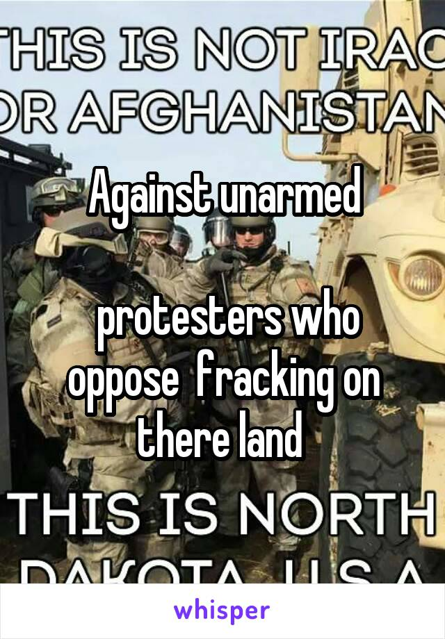Against unarmed   protesters who oppose  fracking on there land