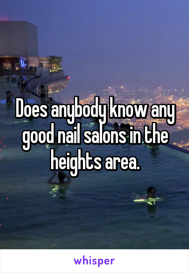 Does anybody know any good nail salons in the heights area.