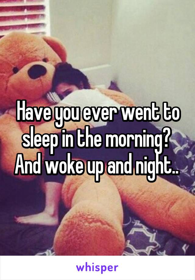 Have you ever went to sleep in the morning?  And woke up and night..