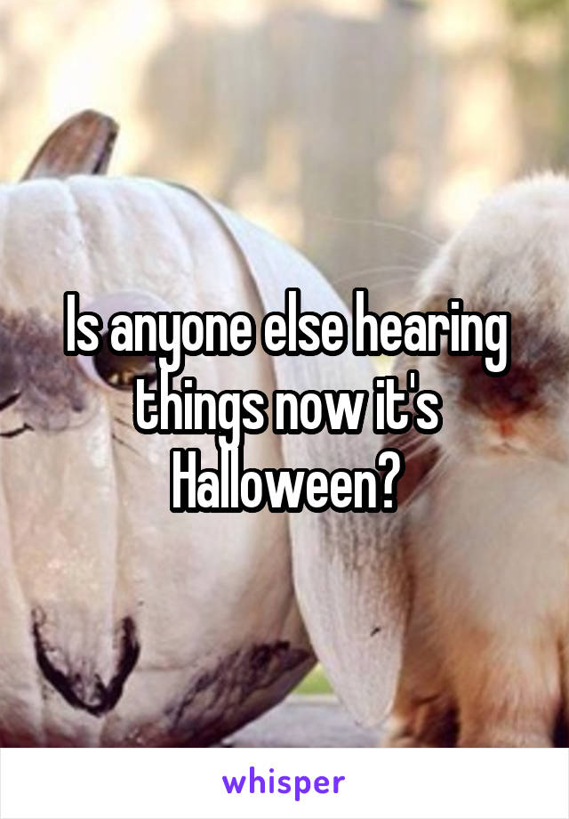 Is anyone else hearing things now it's Halloween?