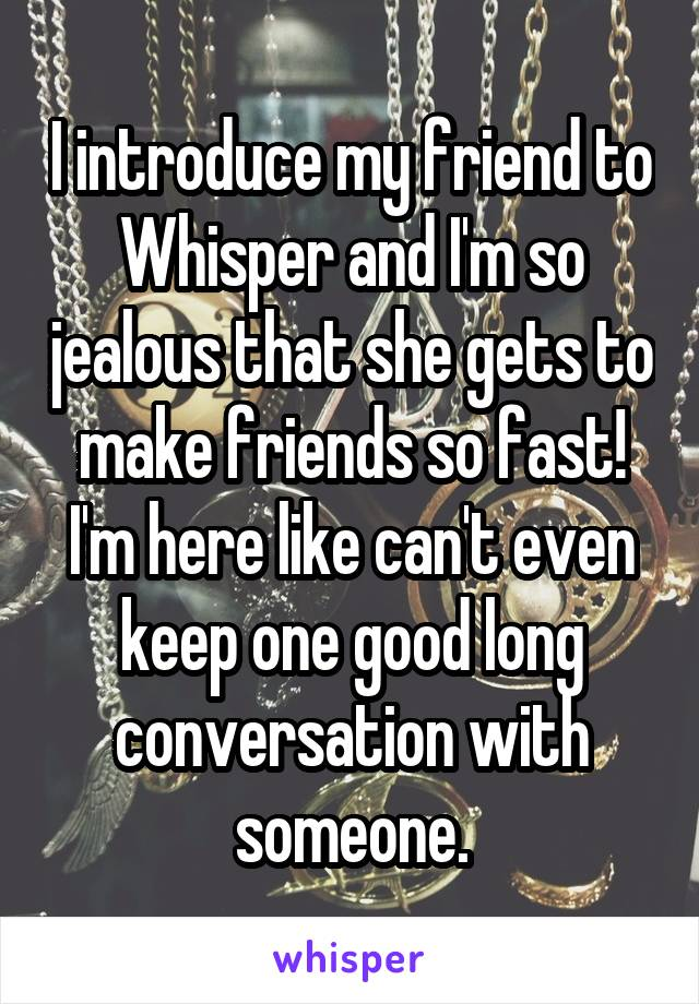 I introduce my friend to Whisper and I'm so jealous that she gets to make friends so fast! I'm here like can't even keep one good long conversation with someone.