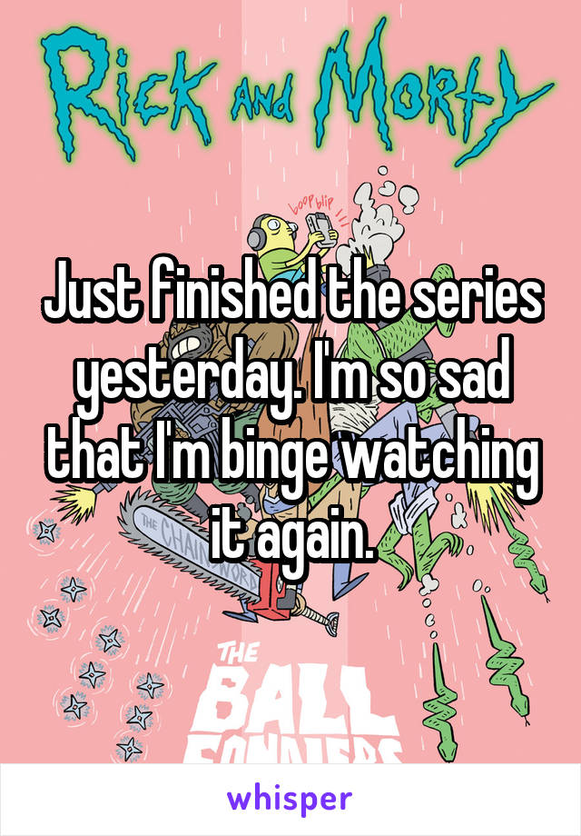 Just finished the series yesterday. I'm so sad that I'm binge watching it again.