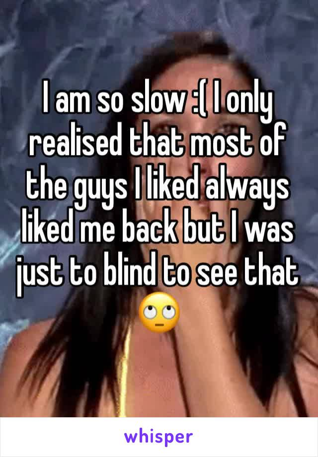 I am so slow :( I only realised that most of the guys I liked always liked me back but I was just to blind to see that 🙄