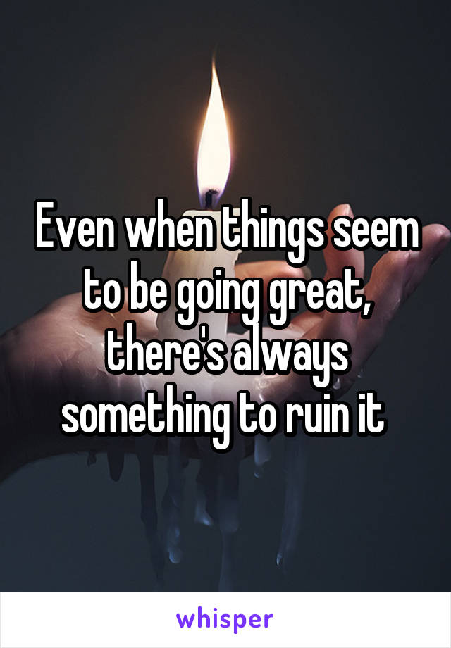Even when things seem to be going great, there's always something to ruin it
