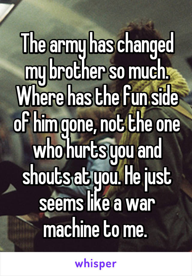 The army has changed my brother so much. Where has the fun side of him gone, not the one who hurts you and shouts at you. He just seems like a war machine to me.