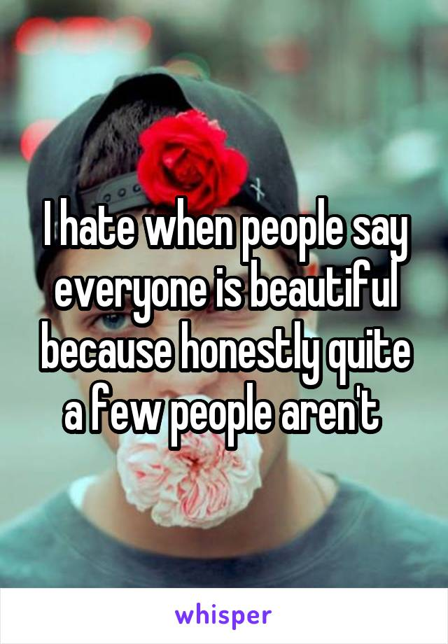 I hate when people say everyone is beautiful because honestly quite a few people aren't