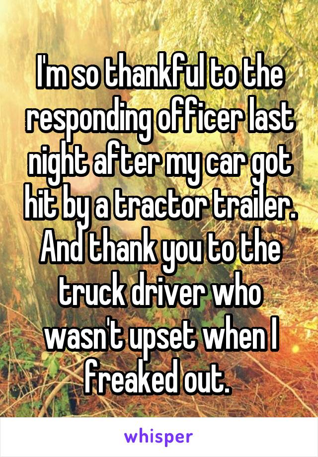 I'm so thankful to the responding officer last night after my car got hit by a tractor trailer. And thank you to the truck driver who wasn't upset when I freaked out.