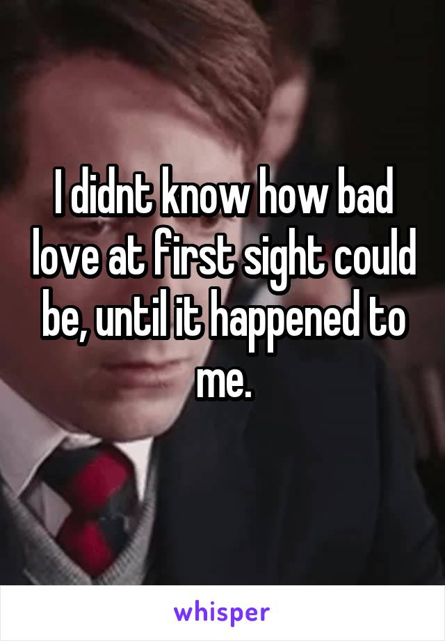 I didnt know how bad love at first sight could be, until it happened to me.