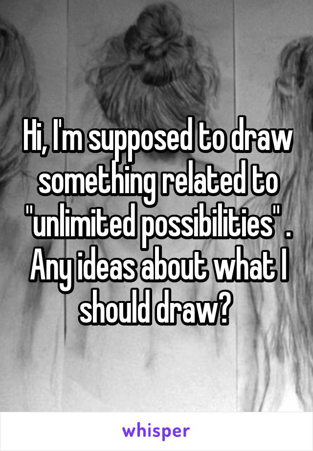 "Hi, I'm supposed to draw something related to ""unlimited possibilities"" . Any ideas about what I should draw?"