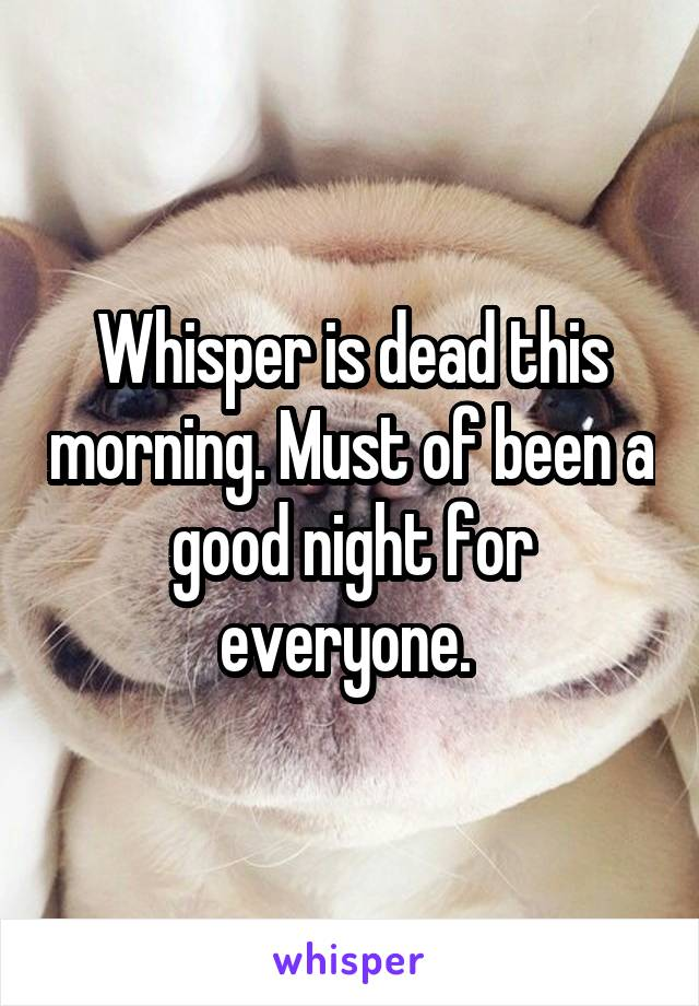 Whisper is dead this morning. Must of been a good night for everyone.