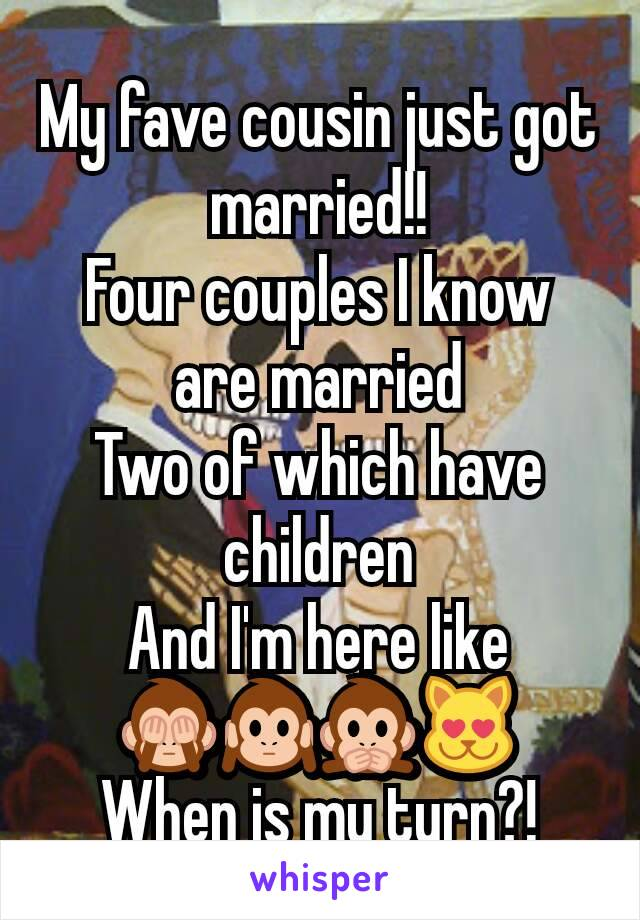 My fave cousin just got married!! Four couples I know are married Two of which have children And I'm here like 🙈🙉🙊😻 When is my turn?!