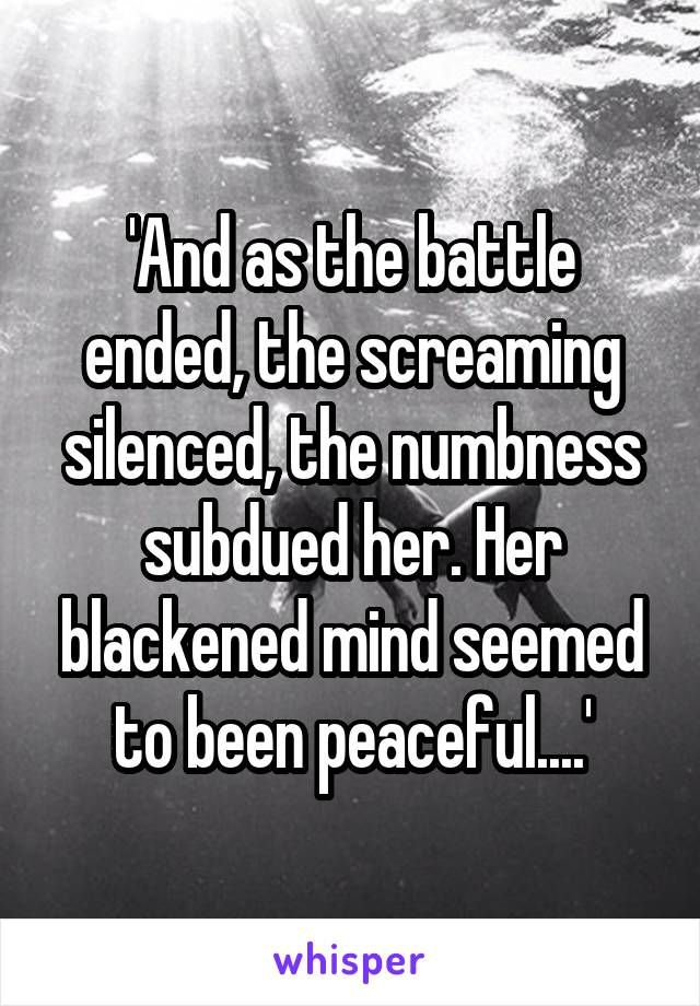 'And as the battle ended, the screaming silenced, the numbness subdued her. Her blackened mind seemed to been peaceful....'