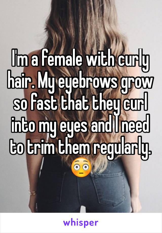 I'm a female with curly hair. My eyebrows grow so fast that they curl into my eyes and I need to trim them regularly. 😳