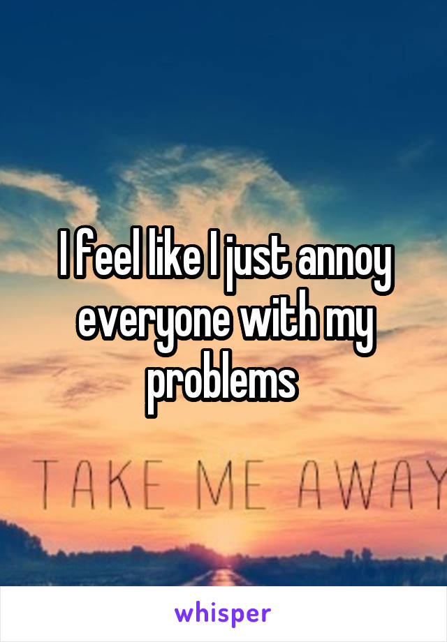 I feel like I just annoy everyone with my problems
