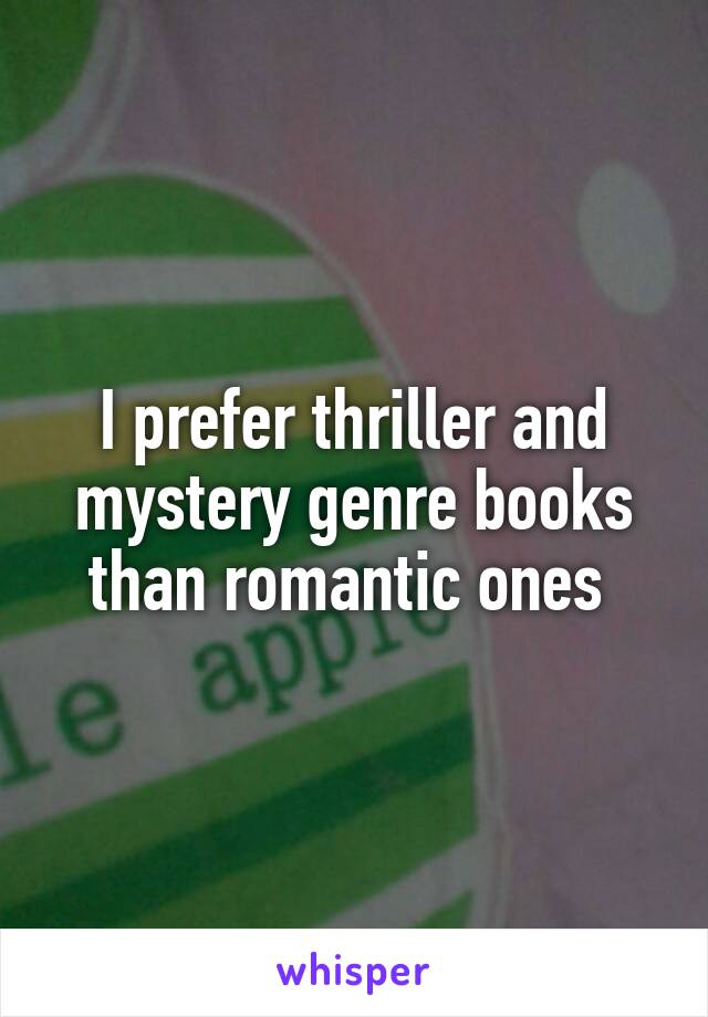 I prefer thriller and mystery genre books than romantic ones