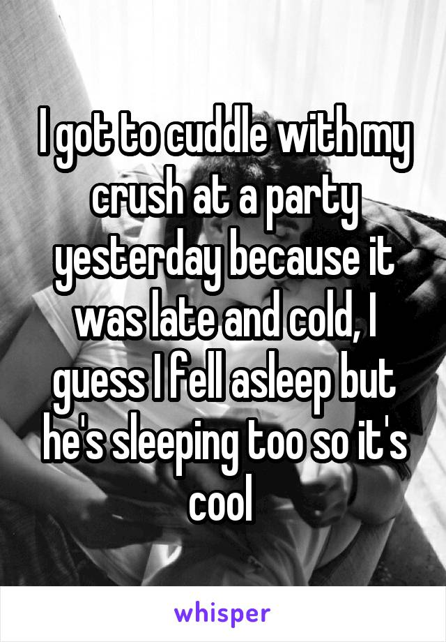 I got to cuddle with my crush at a party yesterday because it was late and cold, I guess I fell asleep but he's sleeping too so it's cool