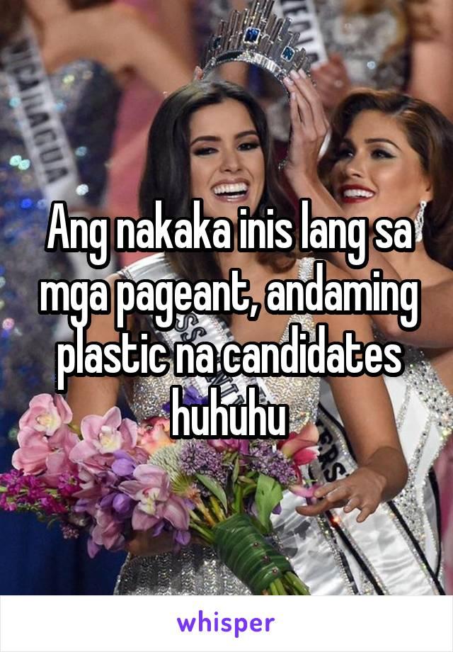Ang nakaka inis lang sa mga pageant, andaming plastic na candidates huhuhu