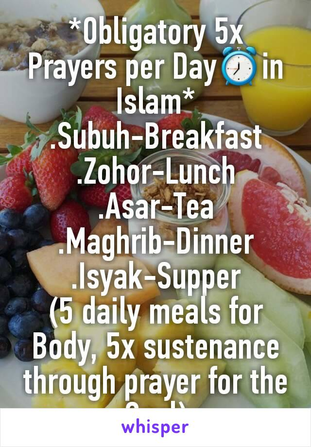 *Obligatory 5x Prayers per Day⏰in Islam* .Subuh-Breakfast .Zohor-Lunch .Asar-Tea .Maghrib-Dinner .Isyak-Supper (5 daily meals for Body, 5x sustenance through prayer for the Soul)