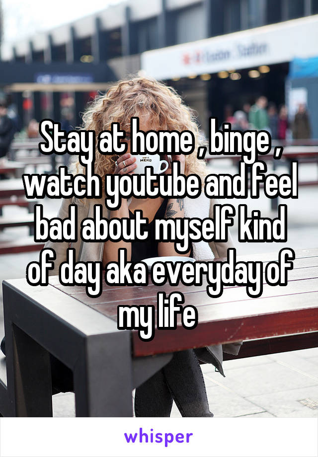 Stay at home , binge , watch youtube and feel bad about myself kind of day aka everyday of my life
