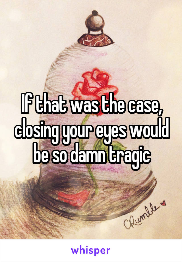 If that was the case, closing your eyes would be so damn tragic