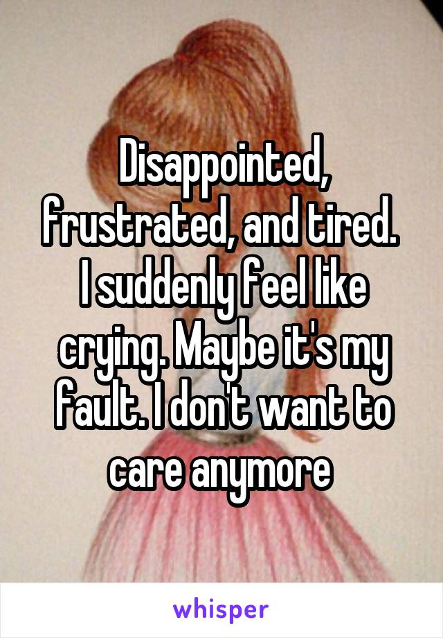 Disappointed, frustrated, and tired.  I suddenly feel like crying. Maybe it's my fault. I don't want to care anymore