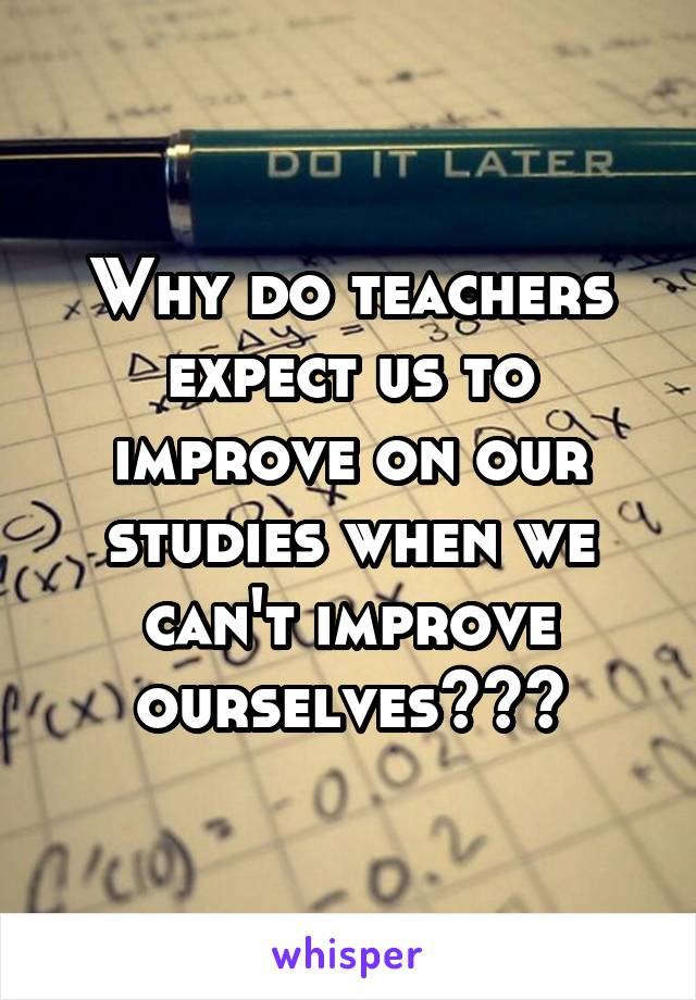 Why do teachers expect us to improve on our studies when we can't improve ourselves???