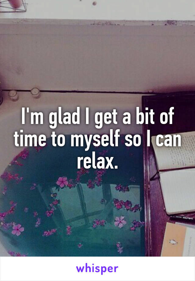 I'm glad I get a bit of time to myself so I can relax.