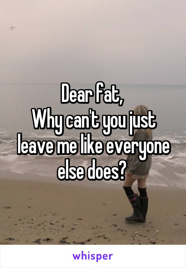 Dear fat,  Why can't you just leave me like everyone else does?