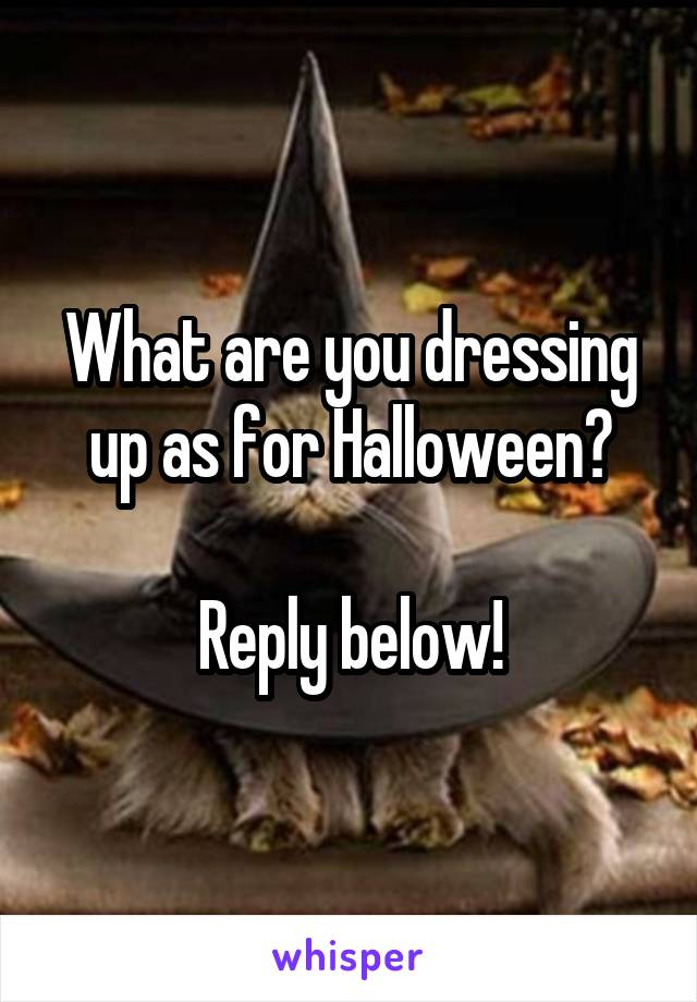 What are you dressing up as for Halloween?  Reply below!