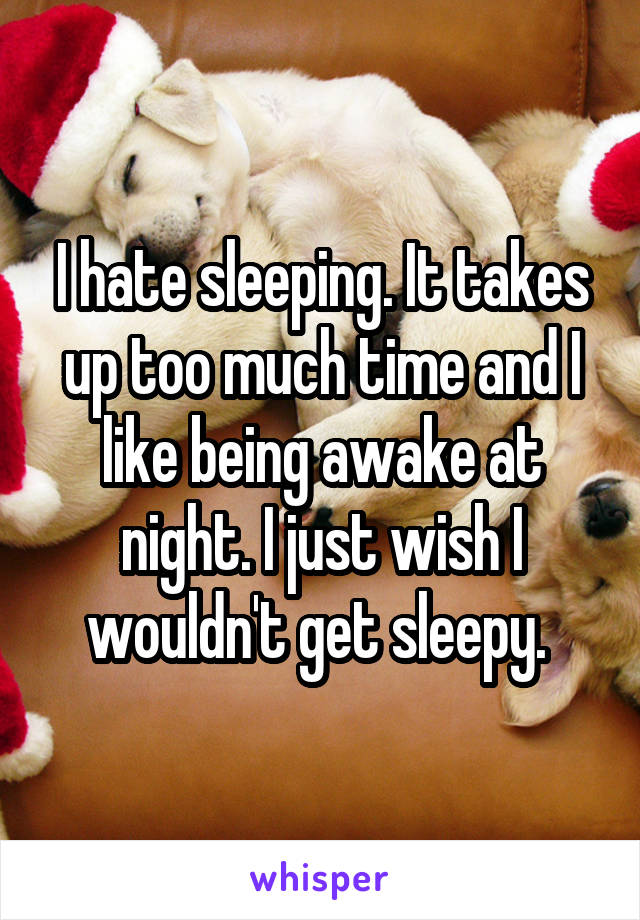 I hate sleeping. It takes up too much time and I like being awake at night. I just wish I wouldn't get sleepy.