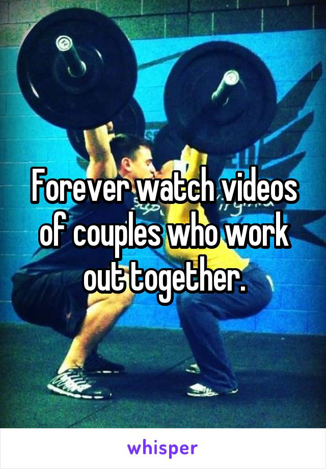 Forever watch videos of couples who work out together.