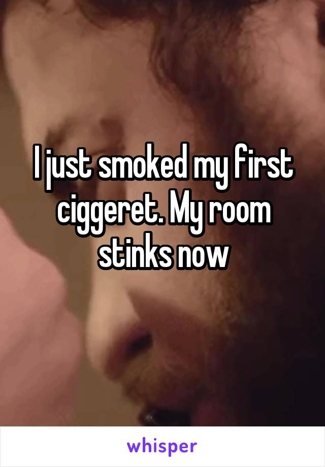 I just smoked my first ciggeret. My room stinks now