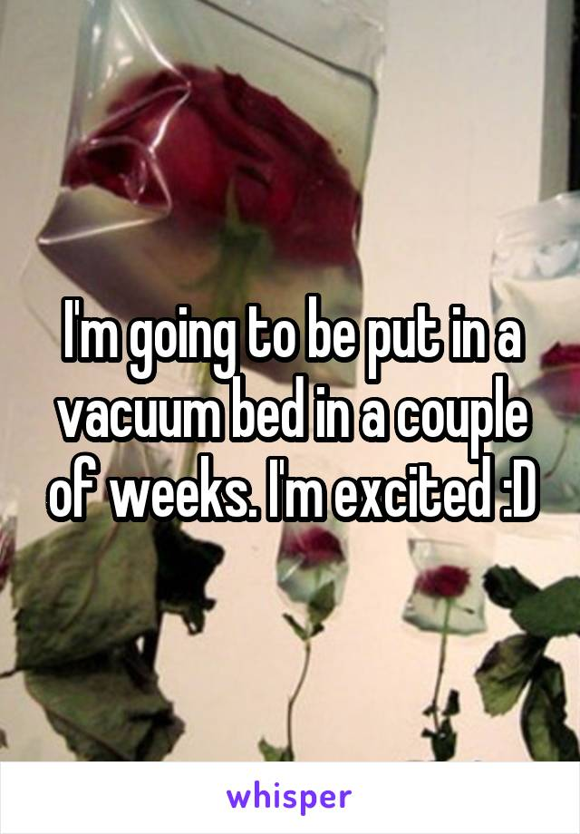 I'm going to be put in a vacuum bed in a couple of weeks. I'm excited :D