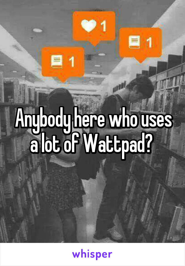 Anybody here who uses a lot of Wattpad?