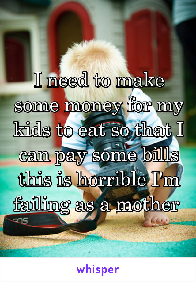 I need to make some money for my kids to eat so that I can pay some bills this is horrible I'm failing as a mother